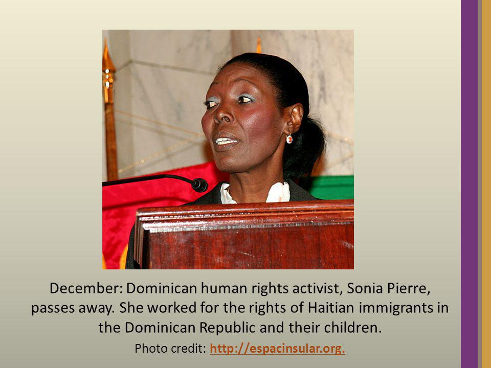 December: Dominican human rights activist, Sonia Pierre, passes away. She worked for the rights of Haitian immigrants in the Dominican Republic and th