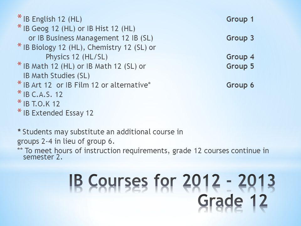 * I B English 12 (HL) Group 1 * IB Geog 12 (HL) or IB Hist 12 (HL) or IB Business Management 12 IB (SL) Group 3 * IB Biology 12 (HL), Chemistry 12 (SL