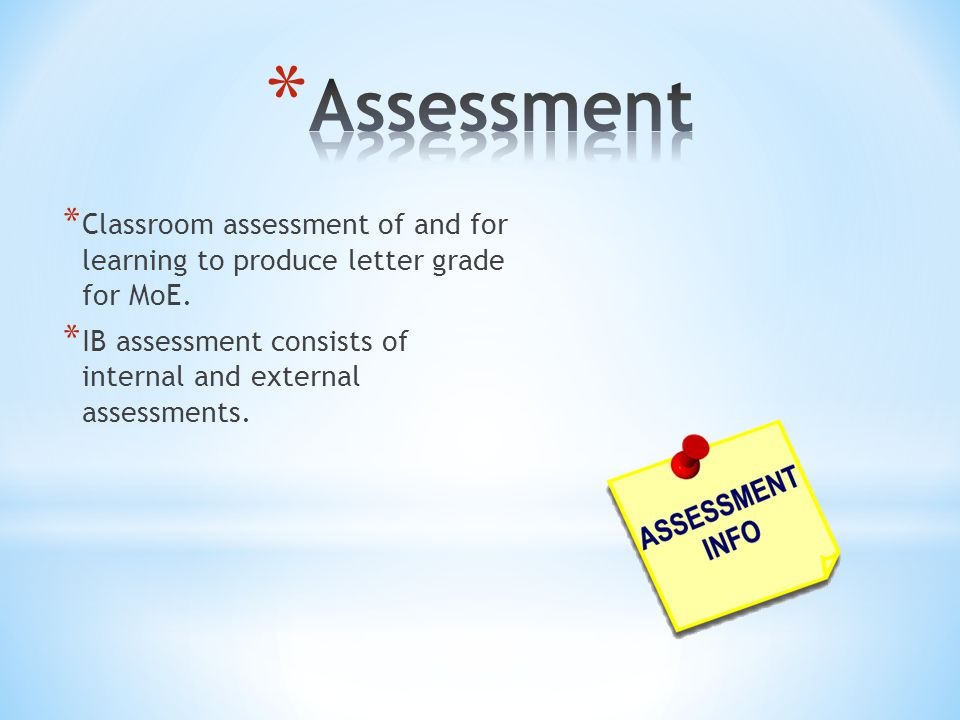 * Classroom assessment of and for learning to produce letter grade for MoE. * IB assessment consists of internal and external assessments.
