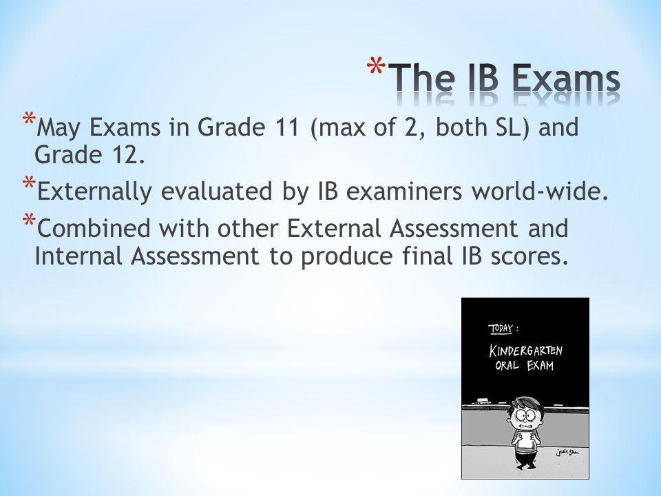 * May Exams in Grade 11 (max of 2, both SL) and Grade 12. * Externally evaluated by IB examiners world-wide. * Combined with other External Assessment