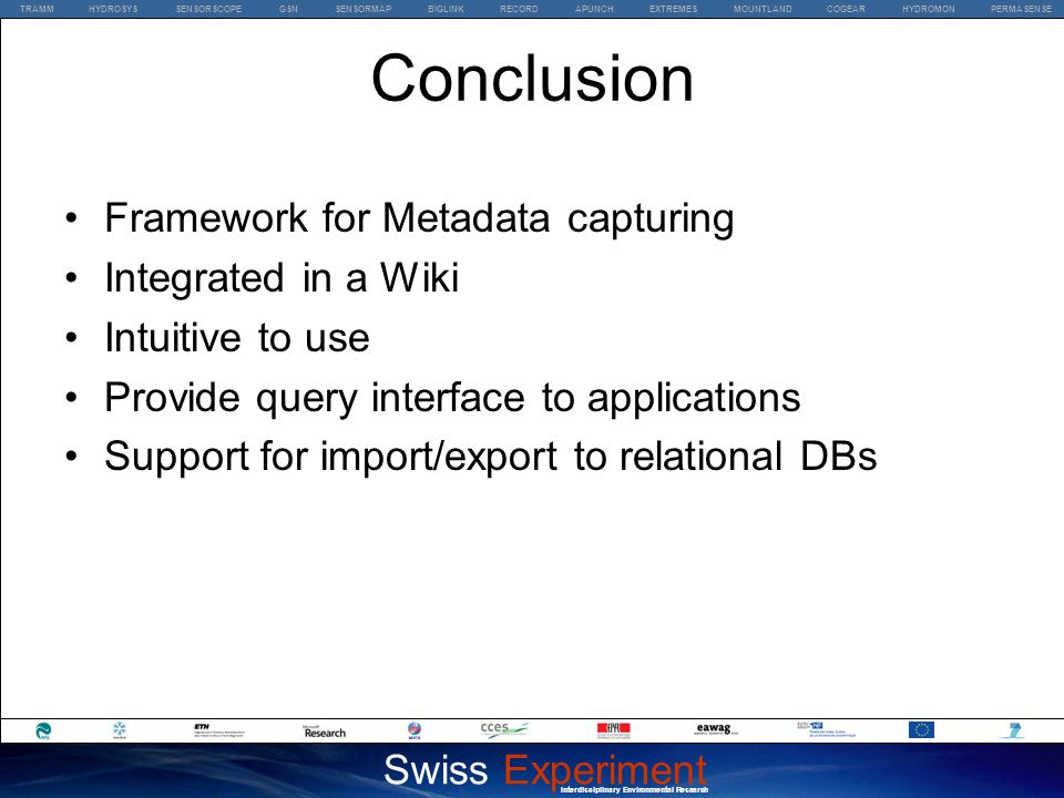 TRAMM HYDROSYS SENSORSCOPE GSN SENSORMAP BIGLINK RECORD APUNCH EXTREMES MOUNTLAND COGEAR HYDROMON PERMASENSE Swiss Experiment Interdisciplinary Environmental Research Conclusion Framework for Metadata capturing Integrated in a Wiki Intuitive to use Provide query interface to applications Support for import/export to relational DBs
