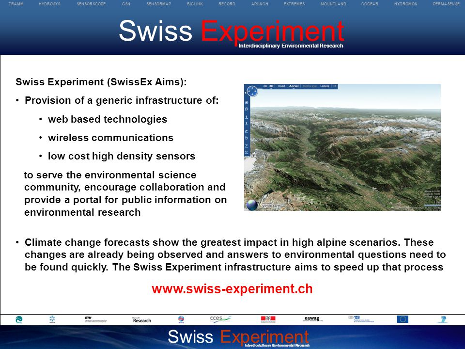 TRAMM HYDROSYS SENSORSCOPE GSN SENSORMAP BIGLINK RECORD APUNCH EXTREMES MOUNTLAND COGEAR HYDROMON PERMASENSE Swiss Experiment Interdisciplinary Environmental Research Swiss Experiment Interdisciplinary Environmental Research Swiss Experiment (SwissEx Aims): Provision of a generic infrastructure of: web based technologies wireless communications low cost high density sensors to serve the environmental science community, encourage collaboration and provide a portal for public information on environmental research Climate change forecasts show the greatest impact in high alpine scenarios.