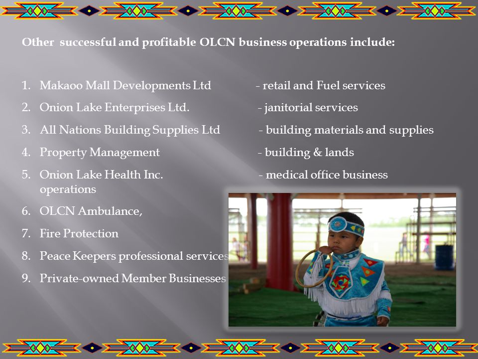 Other successful and profitable OLCN business operations include: 1.Makaoo Mall Developments Ltd - retail and Fuel services 2.Onion Lake Enterprises Ltd.