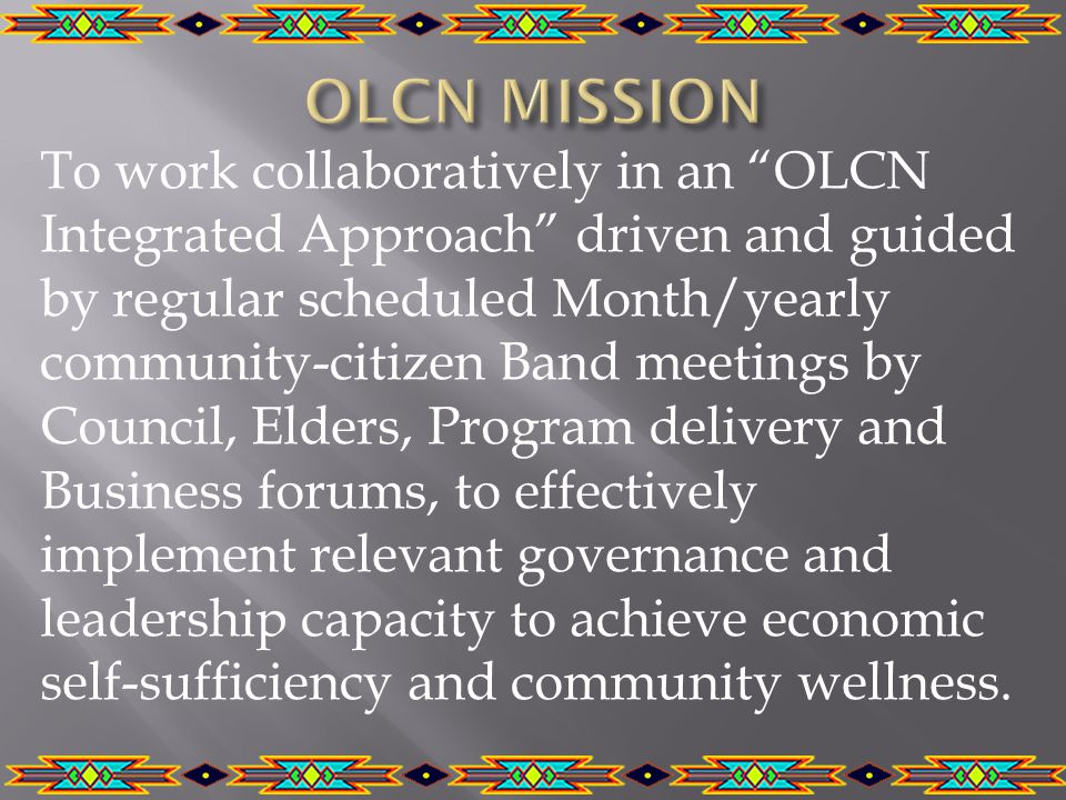 To work collaboratively in an OLCN Integrated Approach driven and guided by regular scheduled Month/yearly community-citizen Band meetings by Council, Elders, Program delivery and Business forums, to effectively implement relevant governance and leadership capacity to achieve economic self-sufficiency and community wellness.