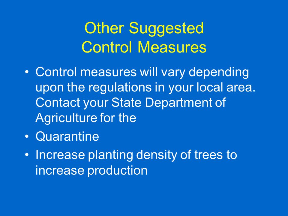 Other Suggested Control Measures Control measures will vary depending upon the regulations in your local area. Contact your State Department of Agricu