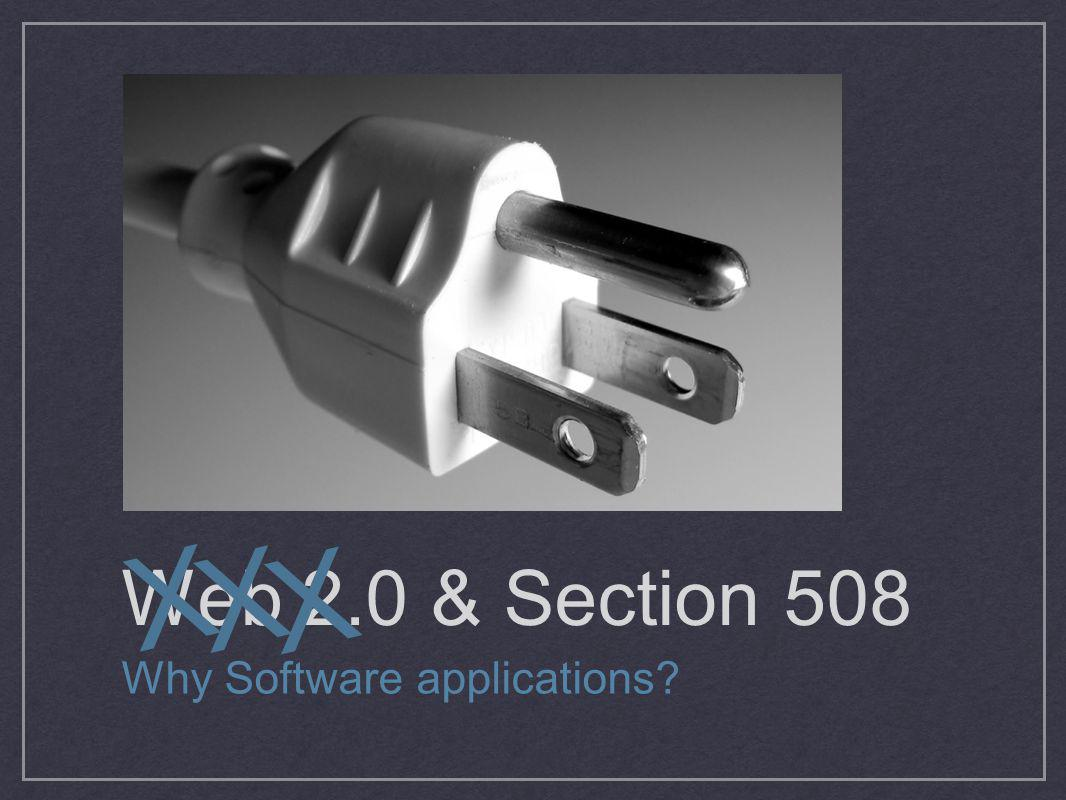 Web 2.0 & Section 508 Why Software applications? X X X