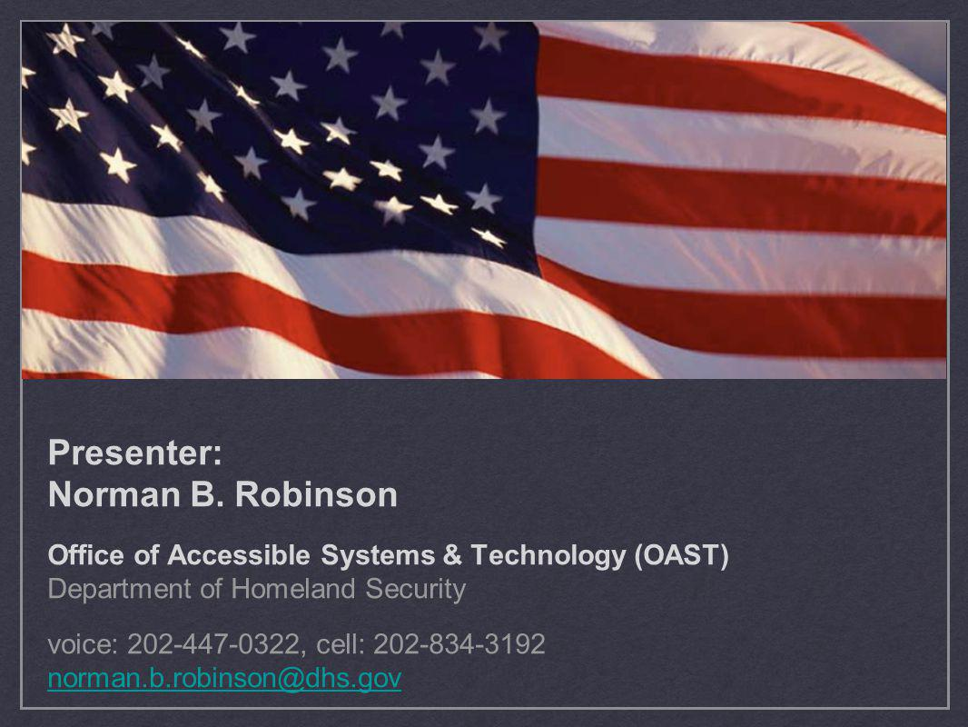 Presenter: Norman B. Robinson Office of Accessible Systems & Technology (OAST) Department of Homeland Security voice: 202-447-0322, cell: 202-834-3192