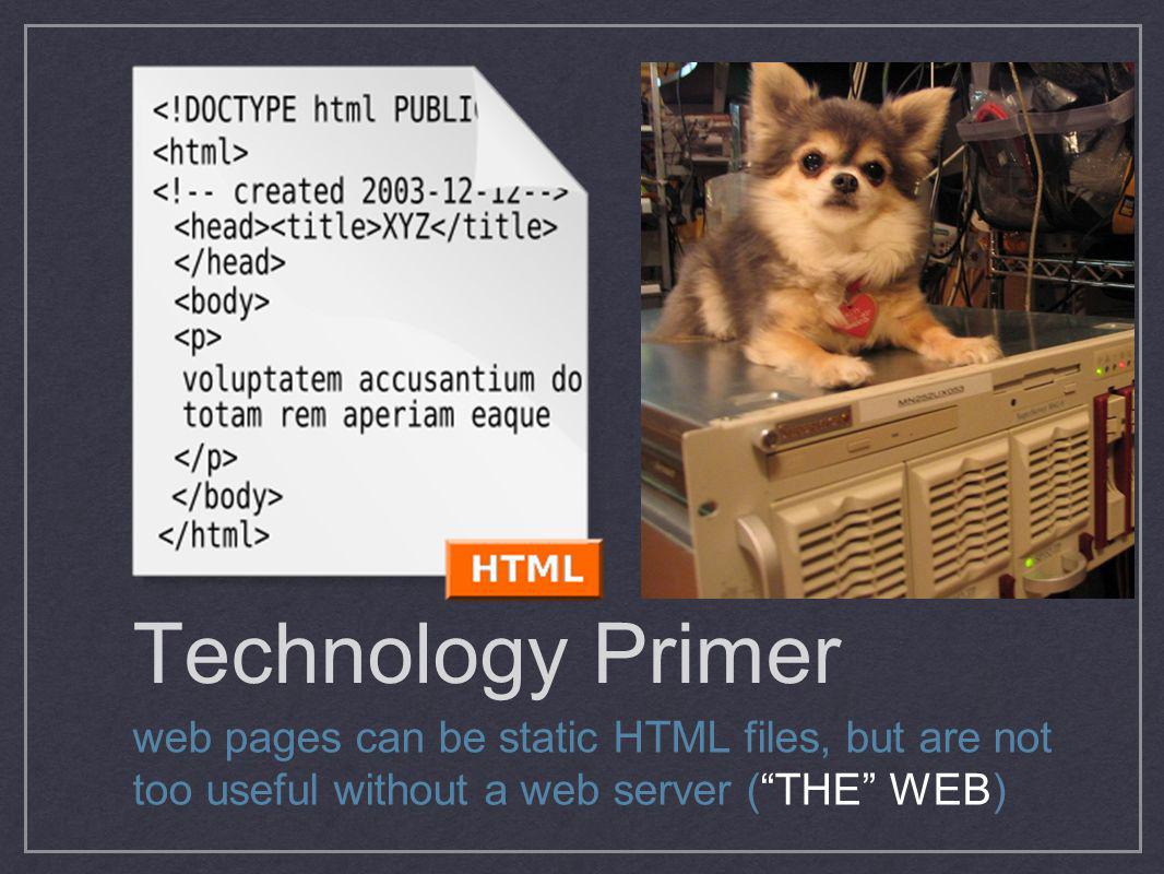 Technology Primer web pages can be static HTML files, but are not too useful without a web server (THE WEB)
