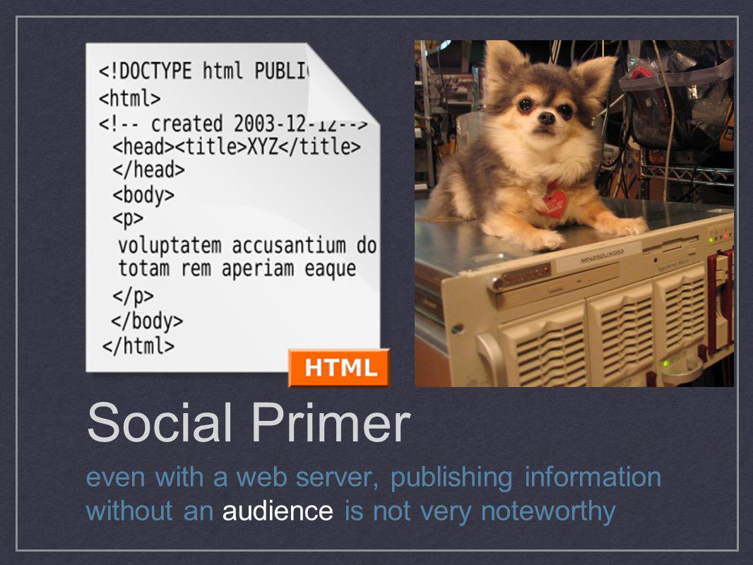 Social Primer even with a web server, publishing information without an audience is not very noteworthy