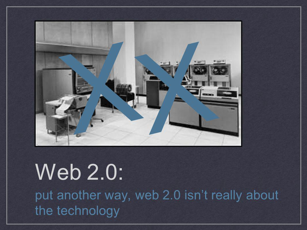 Web 2.0: put another way, web 2.0 isnt really about the technology XX