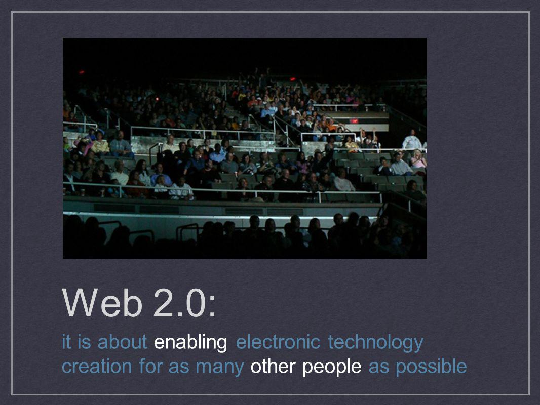 Web 2.0: it is about enabling electronic technology creation for as many other people as possible