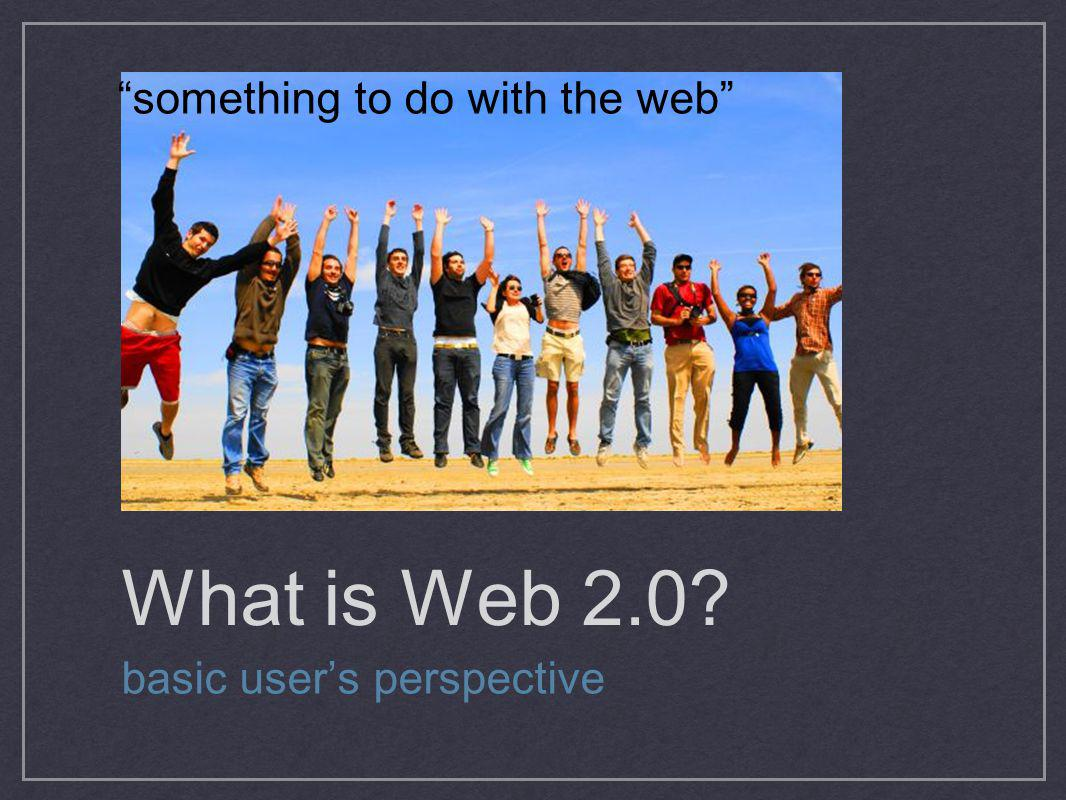 What is Web 2.0? basic users perspective something to do with the web