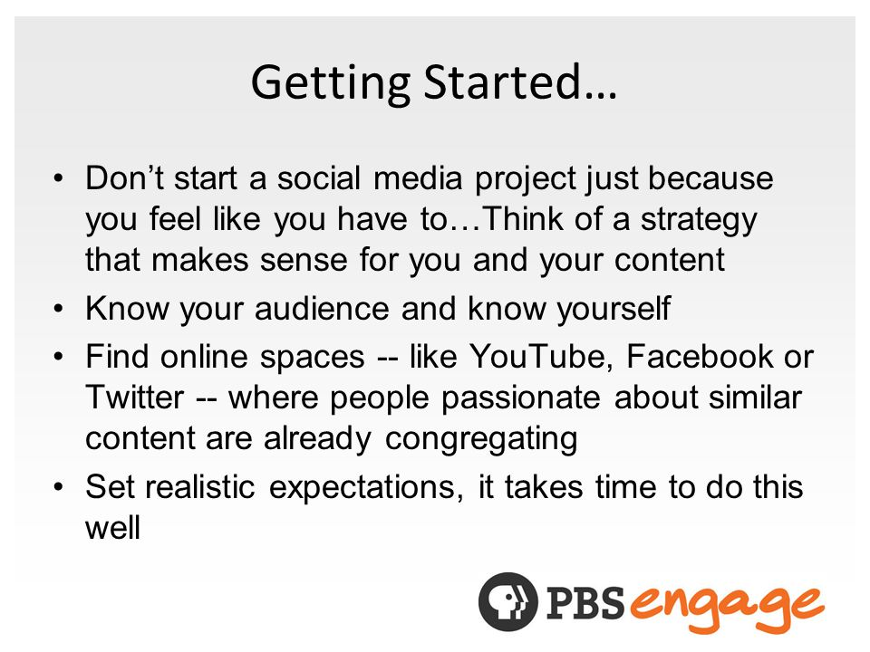 Getting Started… Dont start a social media project just because you feel like you have to…Think of a strategy that makes sense for you and your content Know your audience and know yourself Find online spaces -- like YouTube, Facebook or Twitter -- where people passionate about similar content are already congregating Set realistic expectations, it takes time to do this well