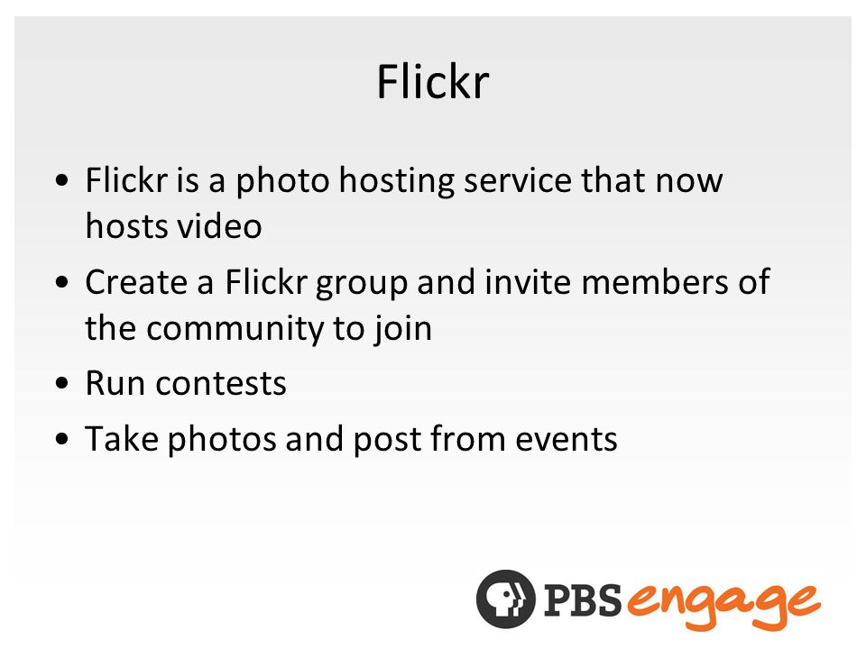 Flickr Flickr is a photo hosting service that now hosts video Create a Flickr group and invite members of the community to join Run contests Take photos and post from events