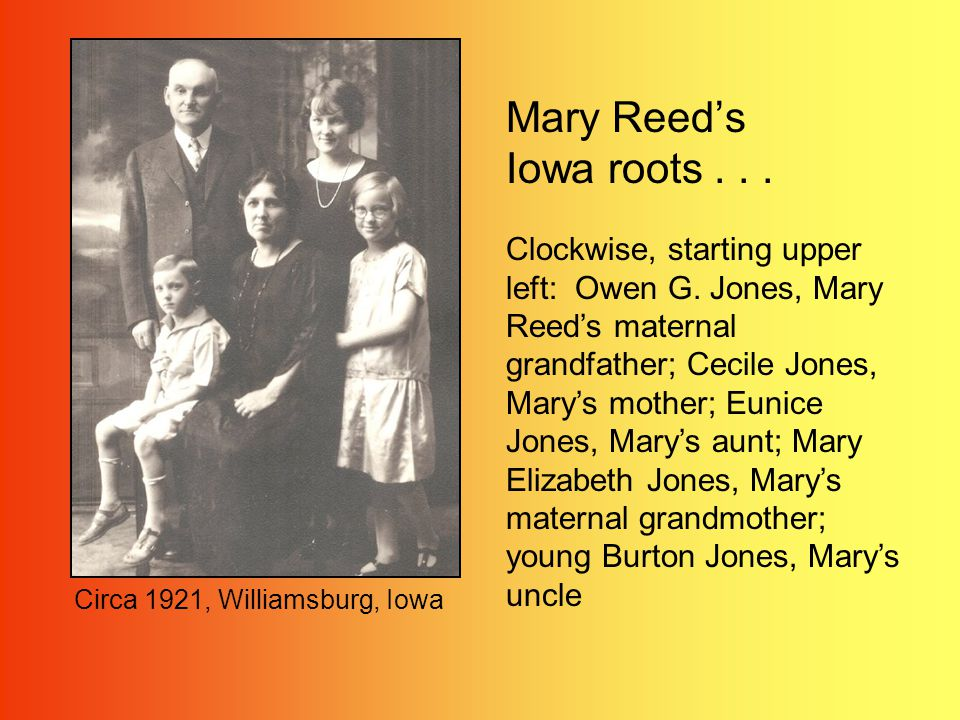 Mary Reeds Iowa roots... Clockwise, starting upper left: Owen G. Jones, Mary Reeds maternal grandfather; Cecile Jones, Marys mother; Eunice Jones, Mar
