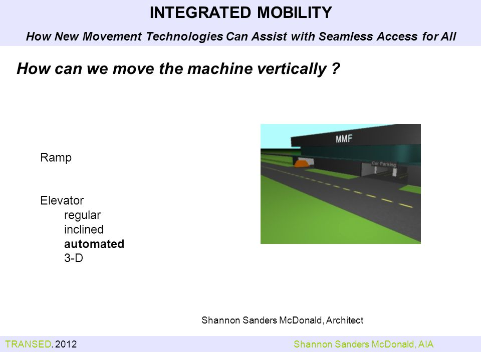 Shannon Sanders McDonald, Architect INTEGRATED MOBILITY How New Movement Technologies Can Assist with Seamless Access for All How can we move the machine vertically .