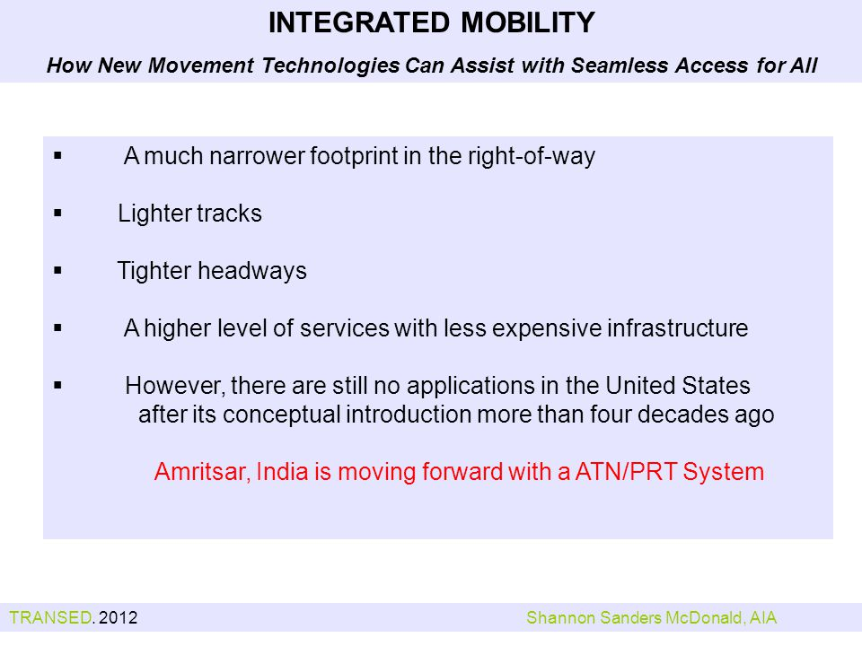 A much narrower footprint in the right-of-way Lighter tracks Tighter headways A higher level of services with less expensive infrastructure However, there are still no applications in the United States after its conceptual introduction more than four decades ago Amritsar, India is moving forward with a ATN/PRT System INTEGRATED MOBILITY How New Movement Technologies Can Assist with Seamless Access for All TRANSED.