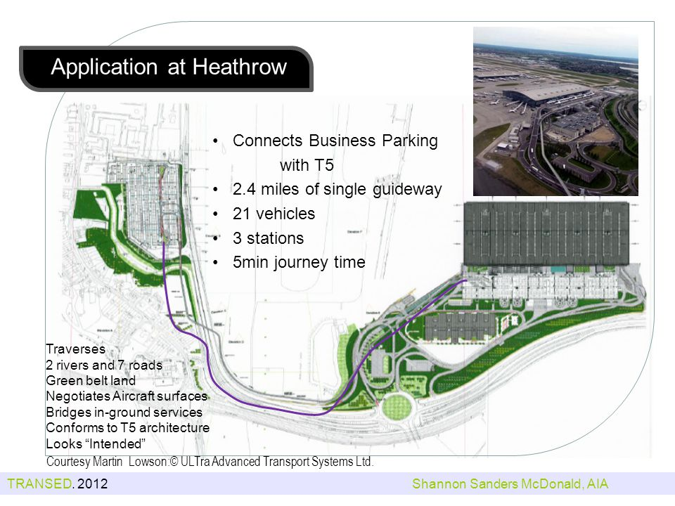 Traverses 2 rivers and 7 roads Green belt land Negotiates Aircraft surfaces Bridges in-ground services Conforms to T5 architecture Looks Intended Connects Business Parking with T5 2.4 miles of single guideway 21 vehicles 3 stations 5min journey time Application at Heathrow Courtesy Martin Lowson:© ULTra Advanced Transport Systems Ltd.