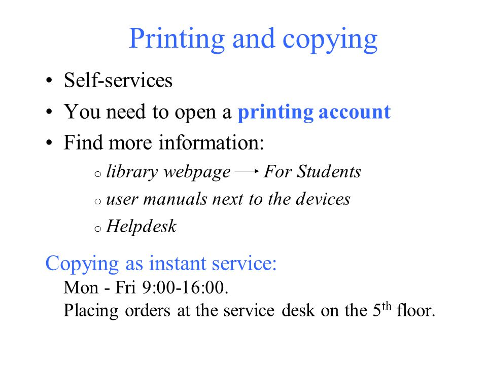 Printing and copying Self-services You need to open a printing account Find more information: o library webpage For Students o user manuals next to th