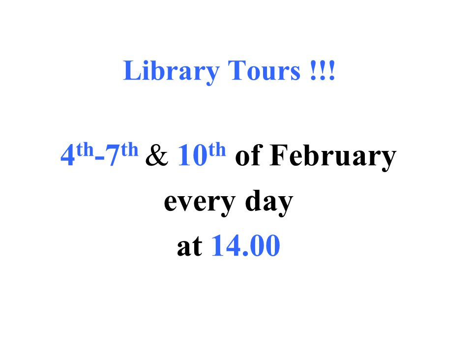 Library Tours !!! 4 th -7 th & 10 th of February every day at 14.00