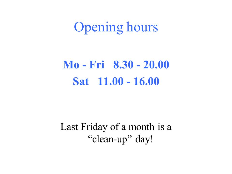 Opening hours Mo - Fri 8.30 - 20.00 Sat 11.00 - 16.00 Last Friday of a month is aclean-up day!