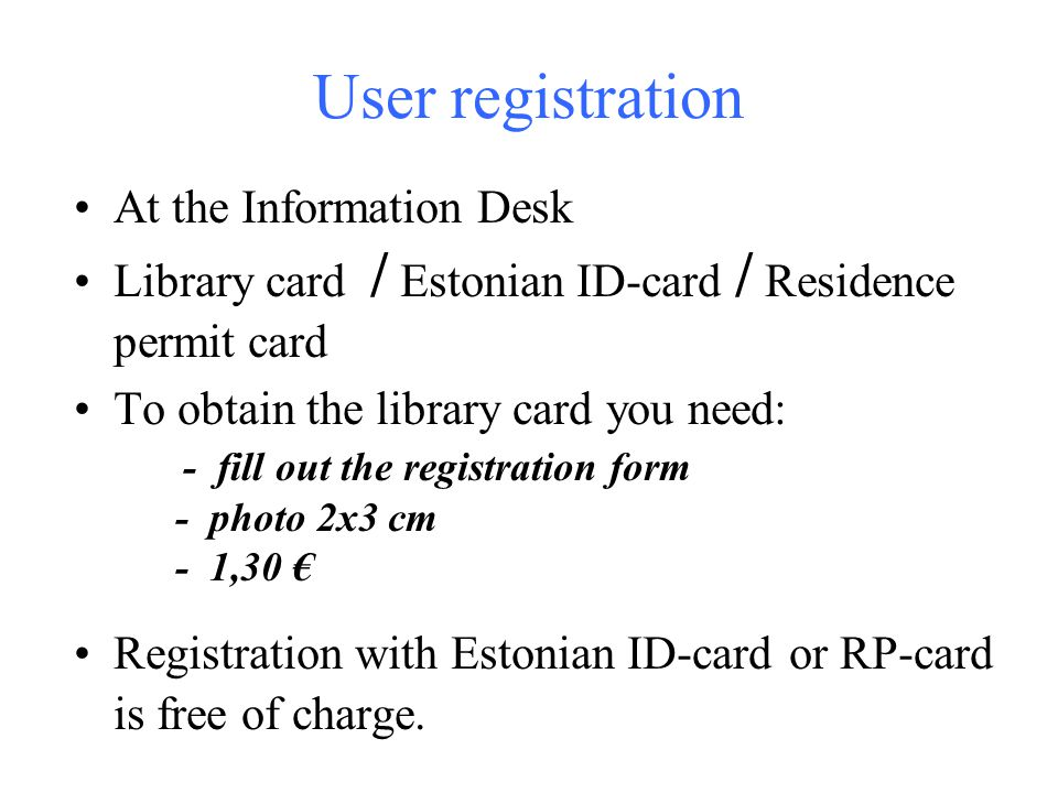 User registration At the Information Desk Library card / Estonian ID-card / Residence permit card To obtain the library card you need: - fill out the