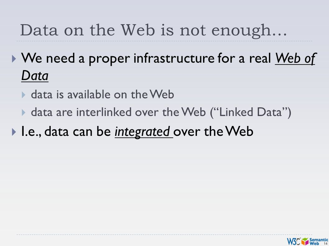 14 Data on the Web is not enough… We need a proper infrastructure for a real Web of Data data is available on the Web data are interlinked over the Web (Linked Data) I.e., data can be integrated over the Web