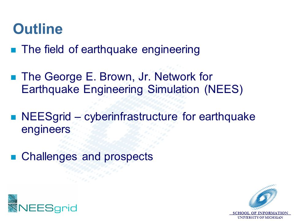 SCHOOL OF INFORMATION UNIVERSITY OF MICHIGAN NEESgrid – cyberinfrastructure for earthquake engineers