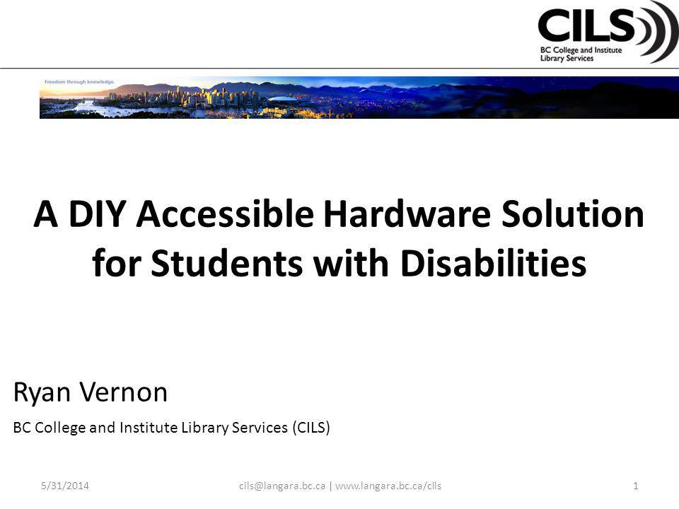 A DIY Accessible Hardware Solution for Students with Disabilities 5/31/2014cils@langara.bc.ca | www.langara.bc.ca/cils1 Ryan Vernon BC College and Institute Library Services (CILS)
