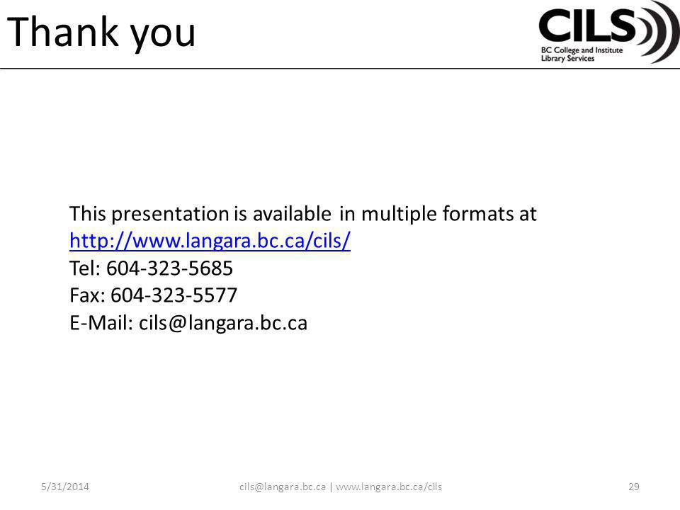 Thank you This presentation is available in multiple formats at http://www.langara.bc.ca/cils/ Tel: 604-323-5685 Fax: 604-323-5577 E-Mail: cils@langara.bc.ca http://www.langara.bc.ca/cils/ 5/31/201429cils@langara.bc.ca | www.langara.bc.ca/cils