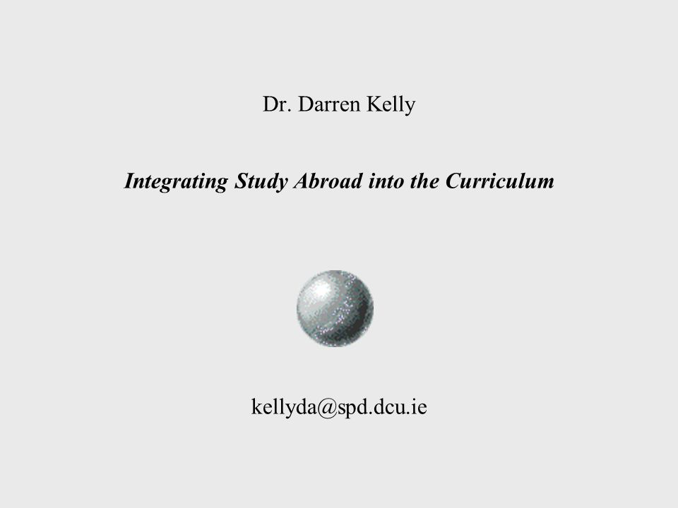 Dr. Darren Kelly Integrating Study Abroad into the Curriculum kellyda@spd.dcu.ie