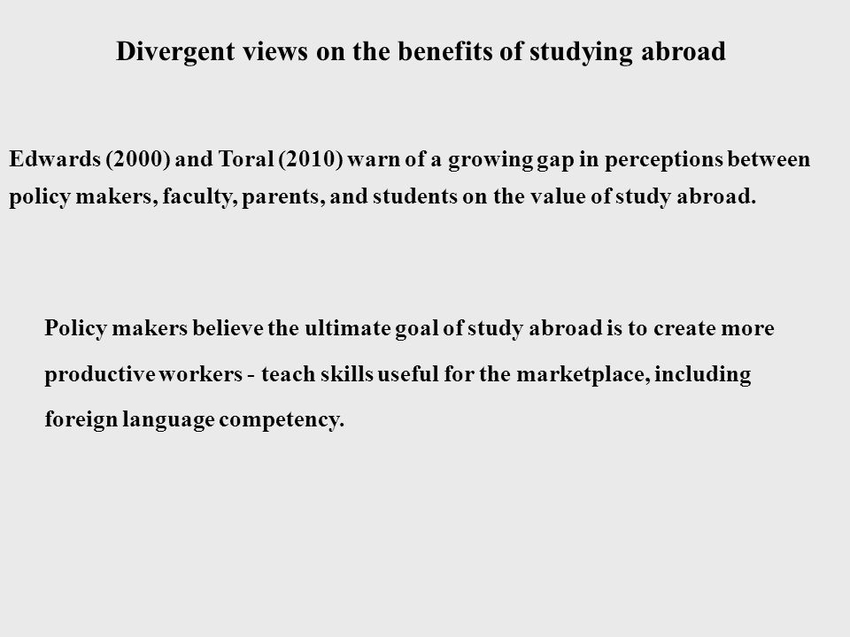 Divergent views on the benefits of studying abroad Edwards (2000) and Toral (2010) warn of a growing gap in perceptions between policy makers, faculty, parents, and students on the value of study abroad.
