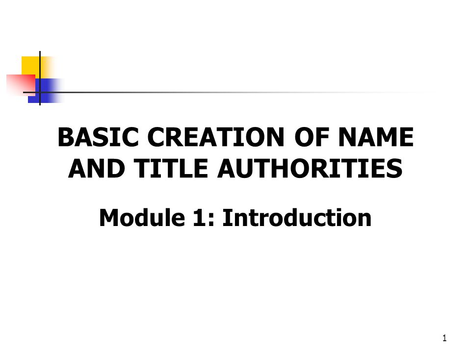 1 BASIC CREATION OF NAME AND TITLE AUTHORITIES Module 1: Introduction