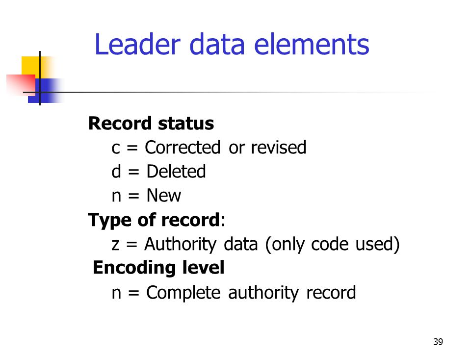 39 Leader data elements Record status c = Corrected or revised d = Deleted n = New Type of record: z = Authority data (only code used) Encoding level