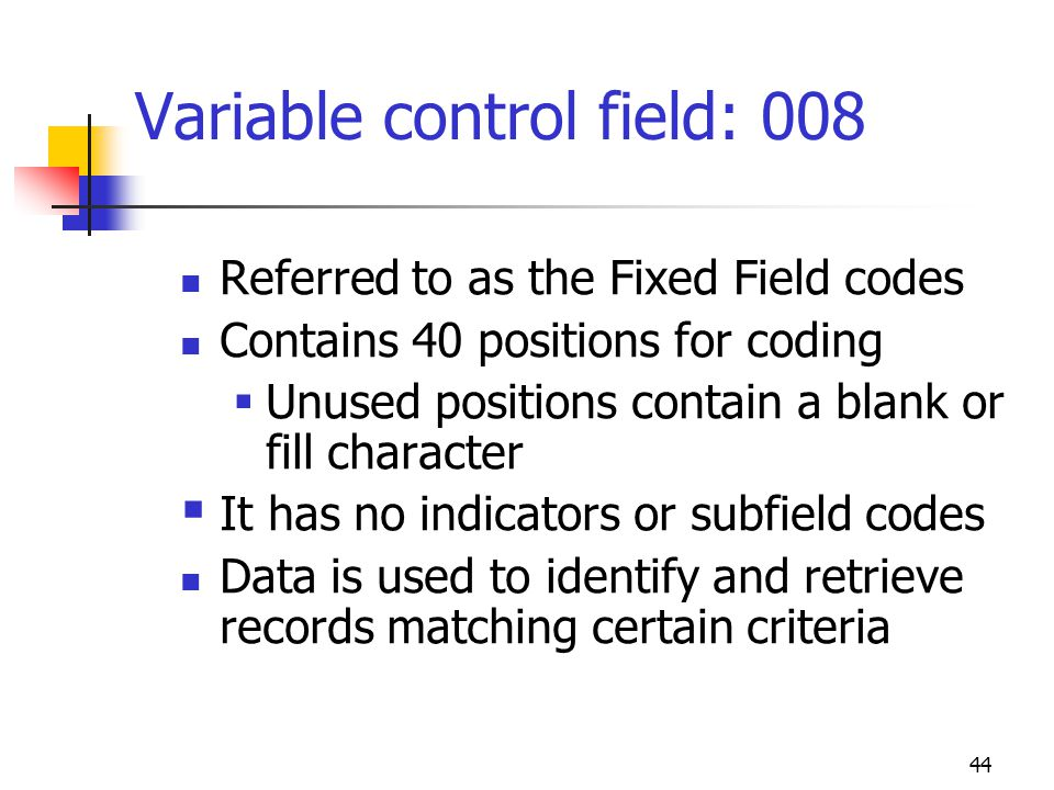 44 Variable control field: 008 Referred to as the Fixed Field codes Contains 40 positions for coding Unused positions contain a blank or fill characte