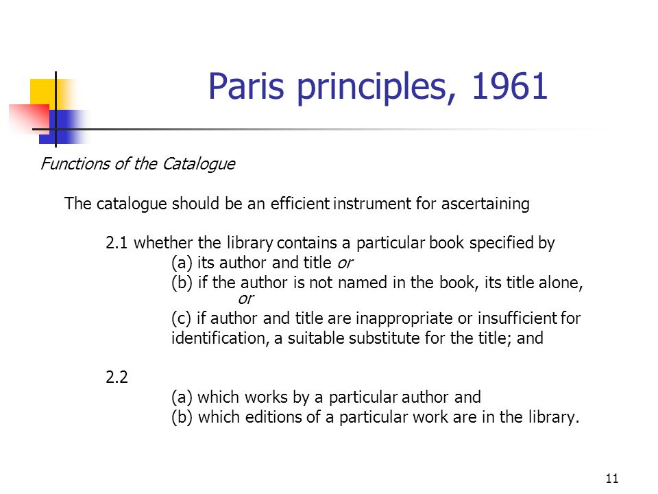 11 Paris principles, 1961 Functions of the Catalogue The catalogue should be an efficient instrument for ascertaining 2.1 whether the library contains