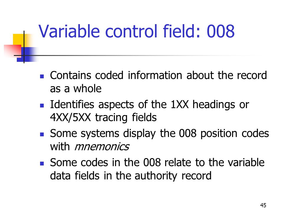 45 Variable control field: 008 Contains coded information about the record as a whole Identifies aspects of the 1XX headings or 4XX/5XX tracing fields