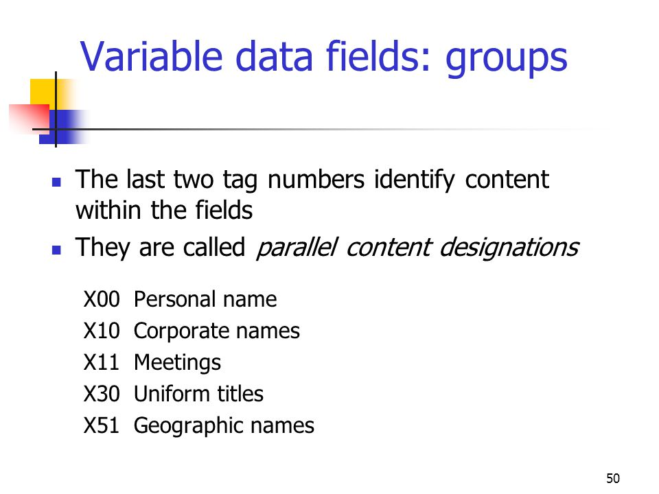 50 Variable data fields: groups The last two tag numbers identify content within the fields They are called parallel content designations X00 Personal