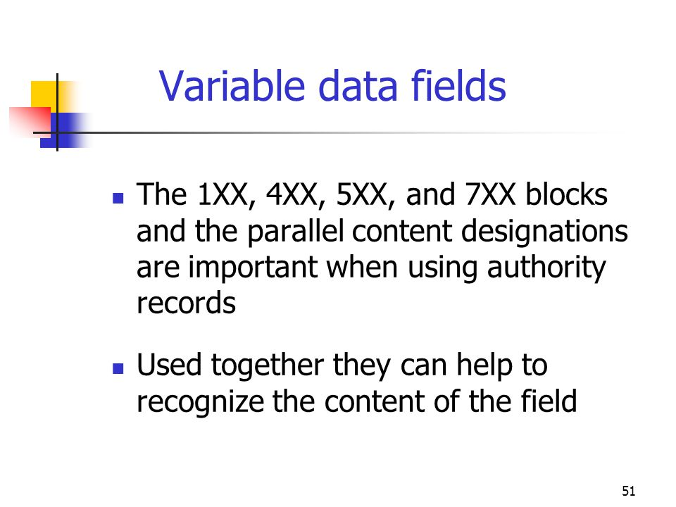 51 Variable data fields The 1XX, 4XX, 5XX, and 7XX blocks and the parallel content designations are important when using authority records Used togeth
