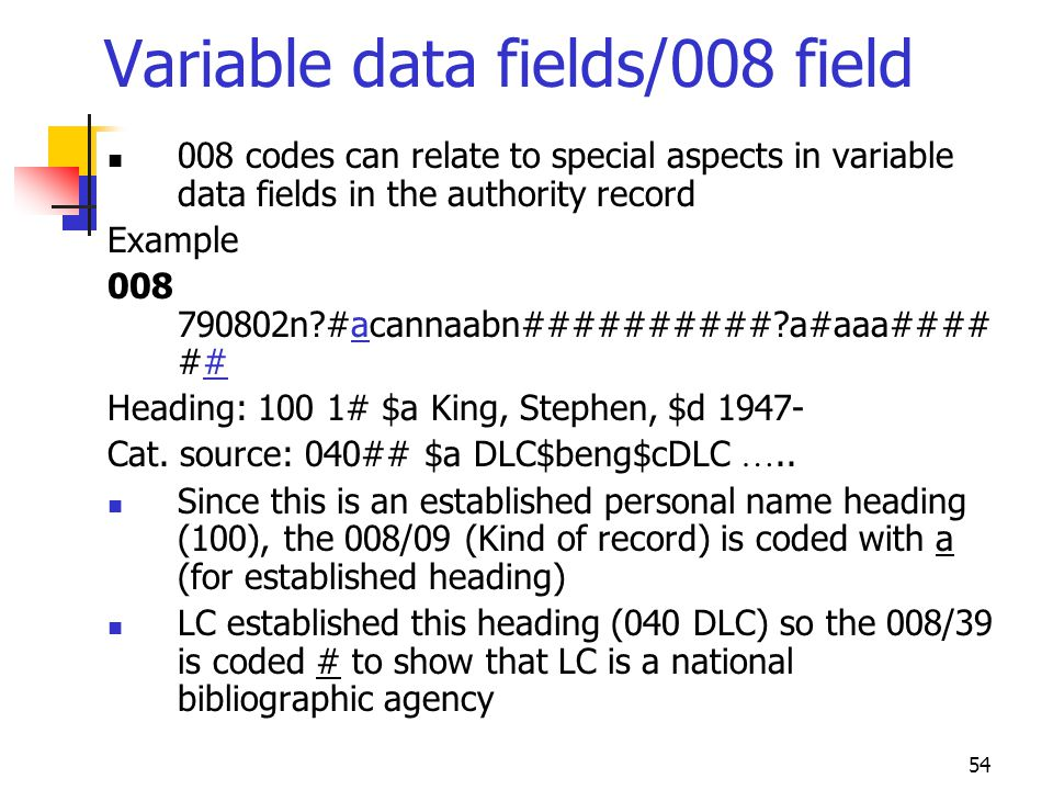 54 Variable data fields/008 field 008 codes can relate to special aspects in variable data fields in the authority record Example 008 790802n?#acannaa