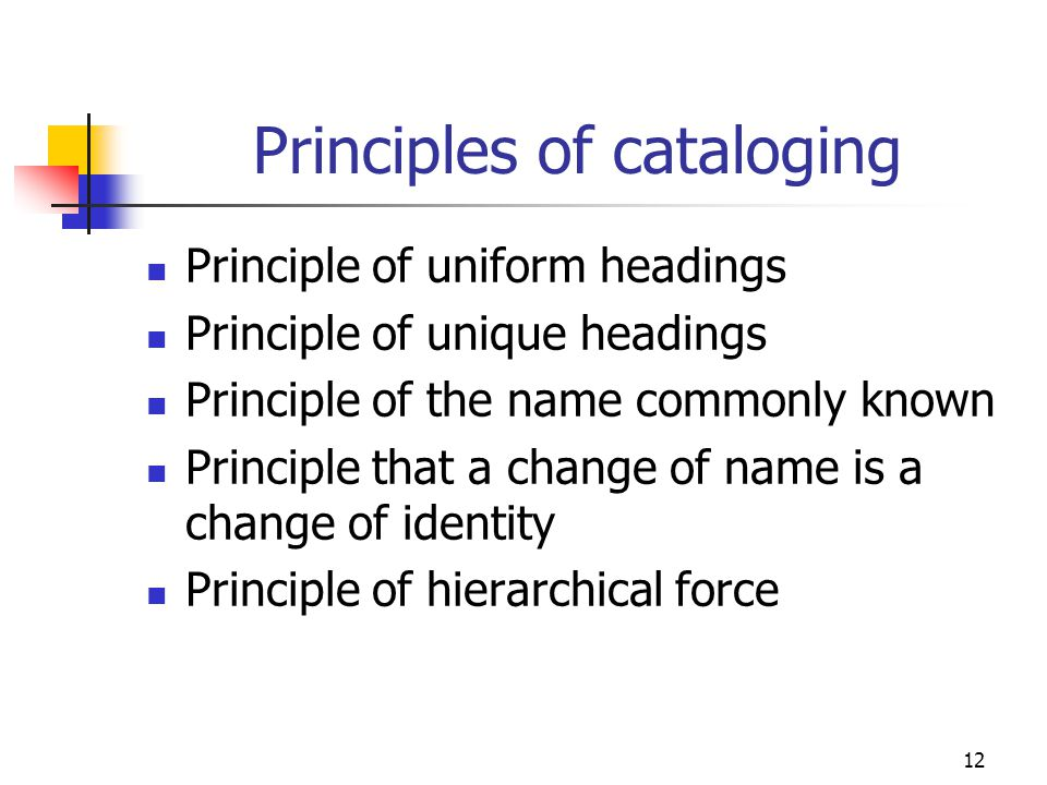 12 Principles of cataloging Principle of uniform headings Principle of unique headings Principle of the name commonly known Principle that a change of