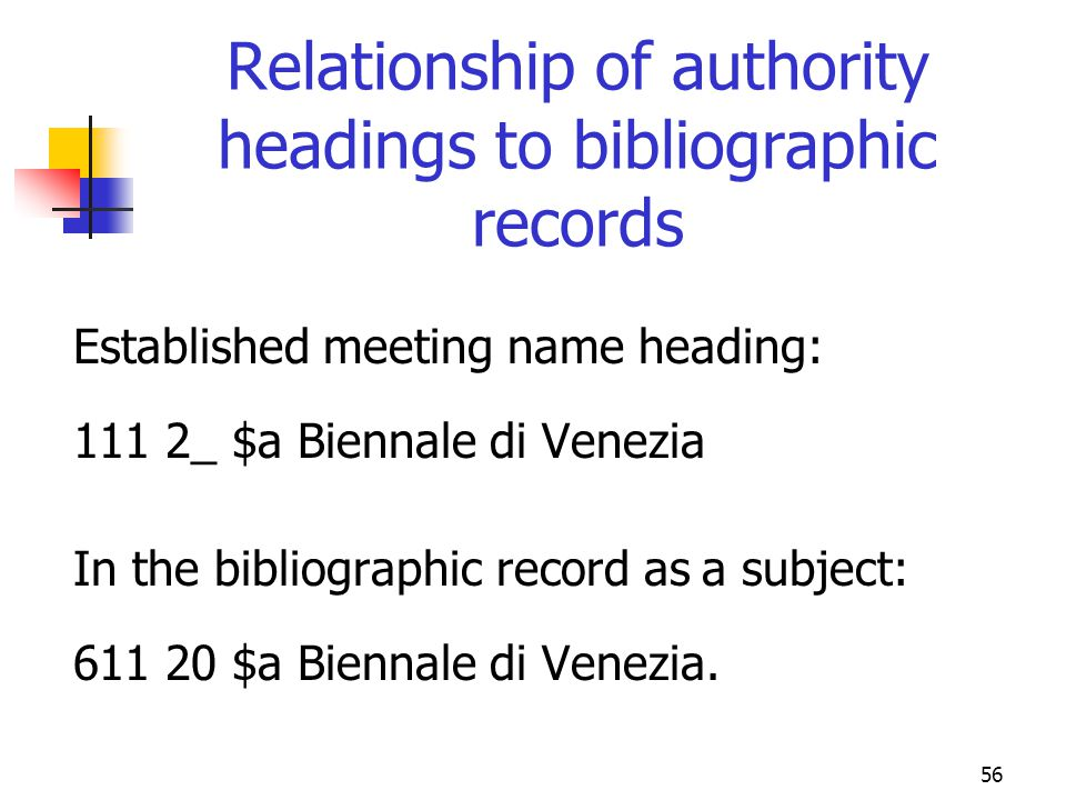 56 Relationship of authority headings to bibliographic records Established meeting name heading: 111 2_ $a Biennale di Venezia In the bibliographic re