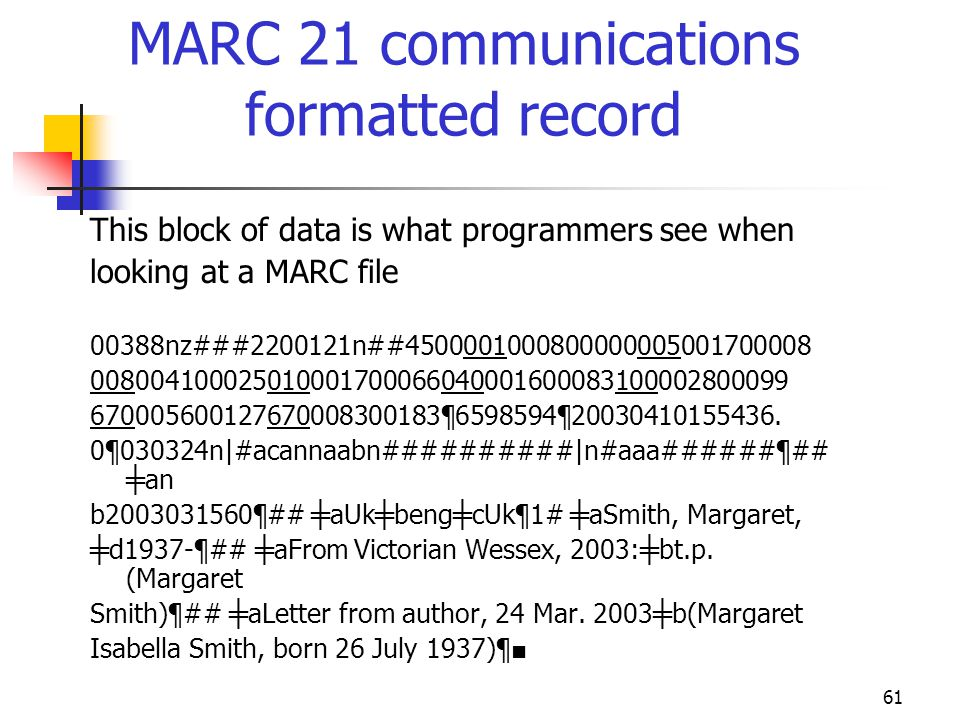 61 MARC 21 communications formatted record This block of data is what programmers see when looking at a MARC file 00388nz###2200121n##4500001000800000