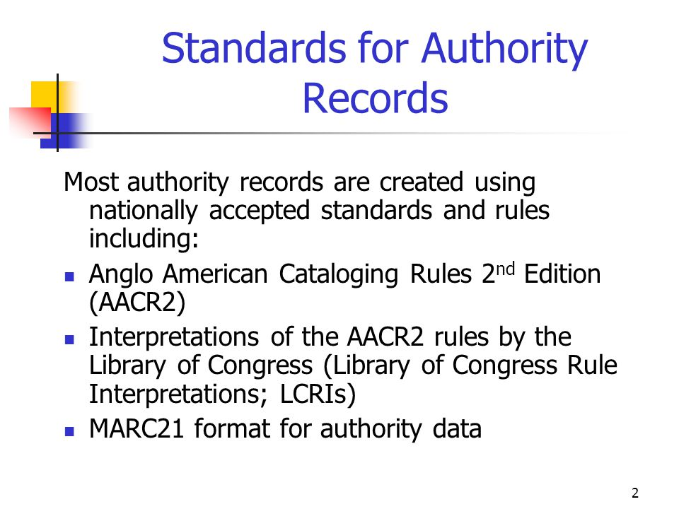 2 Standards for Authority Records Most authority records are created using nationally accepted standards and rules including: Anglo American Catalogin