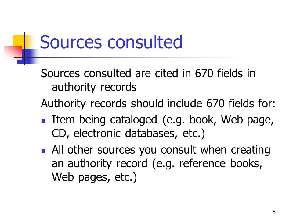 5 Sources consulted Sources consulted are cited in 670 fields in authority records Authority records should include 670 fields for: Item being catalog