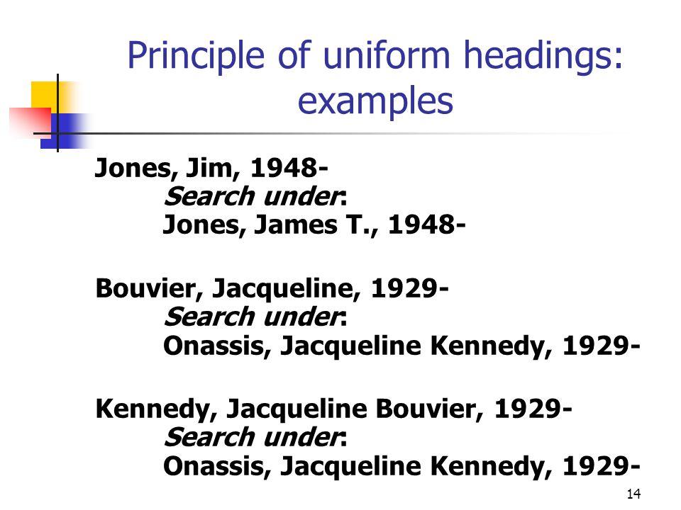 14 Principle of uniform headings: examples Jones, Jim, 1948- Search under: Jones, James T., 1948- Bouvier, Jacqueline, 1929- Search under: Onassis, Ja
