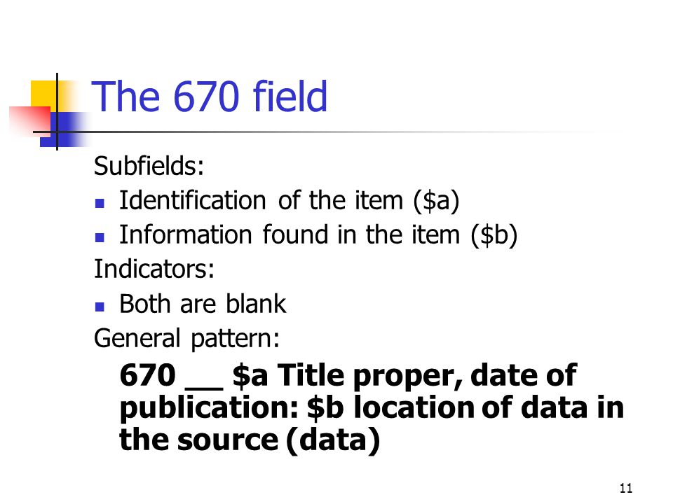 11 The 670 field Subfields: Identification of the item ($a) Information found in the item ($b) Indicators: Both are blank General pattern: 670 __ $a T