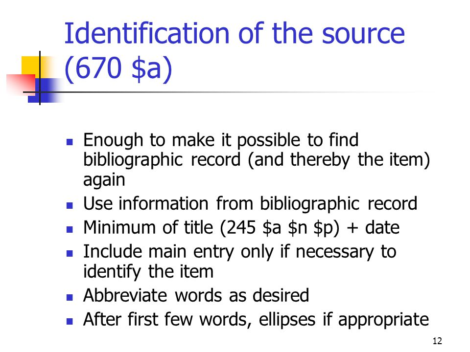 12 Identification of the source (670 $a) Enough to make it possible to find bibliographic record (and thereby the item) again Use information from bib