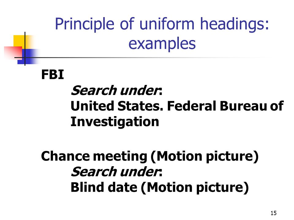 15 Principle of uniform headings: examples FBI Search under: United States. Federal Bureau of Investigation Chance meeting (Motion picture) Search und