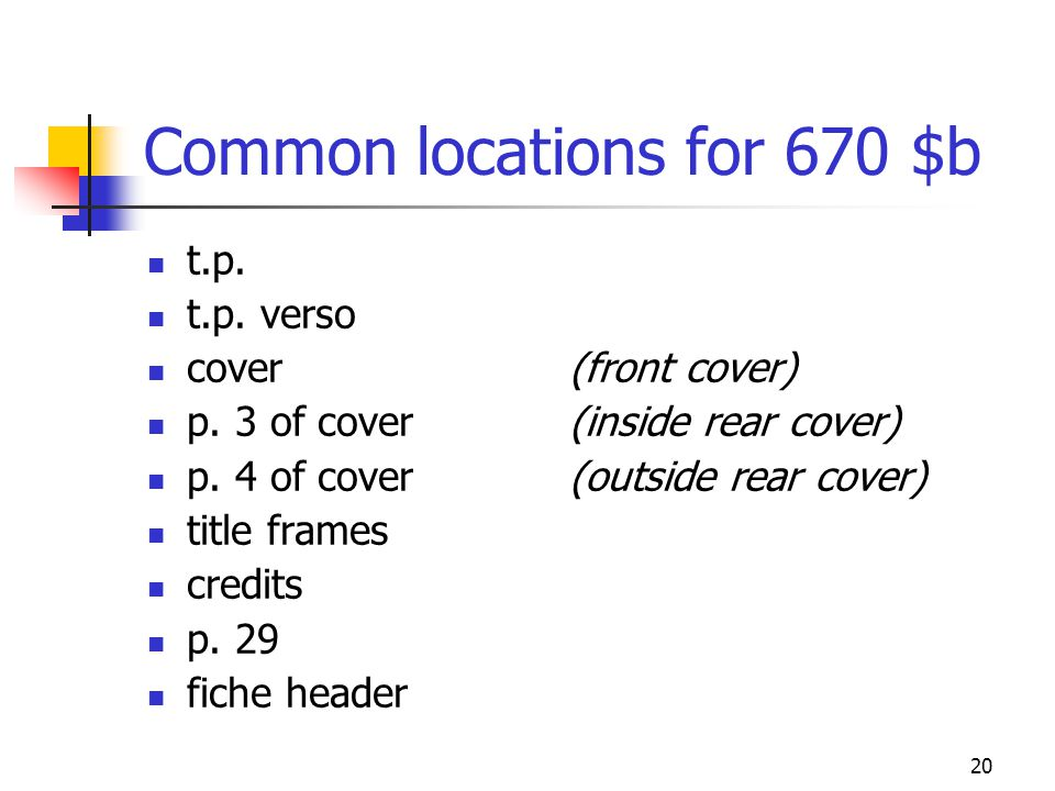20 Common locations for 670 $b t.p. t.p. verso cover(front cover) p. 3 of cover (inside rear cover) p. 4 of cover (outside rear cover) title frames cr